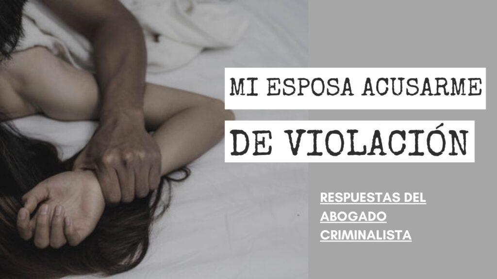 PUEDE MI ESPOSA ACUSARME DE VIOLACIÓN