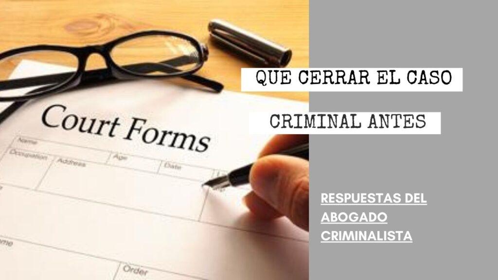 ¿TENGO QUE CERRAR EL CASO CRIMINAL ANTES DE IR ARREGLAR LOS PAPELES?