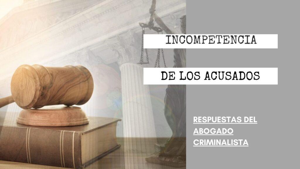¿CÓMO FUNCIONAN LAS DECLARACIONES DE INCOMPETENCIA DE LOS ACUSADOS?